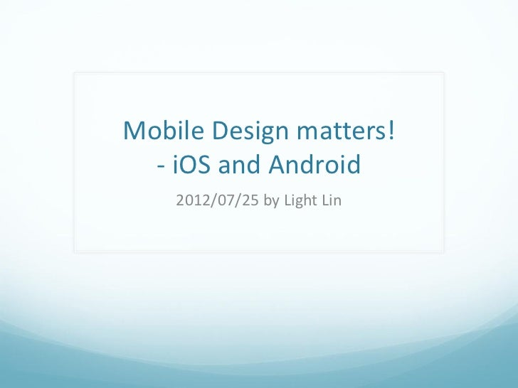 Mobile Design matters!  - iOS and Android    2012/07/25 by Light Lin