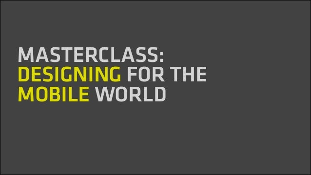 ! MASTERCLASS: DESIGNING FOR THE MOBILE WORLD ! !