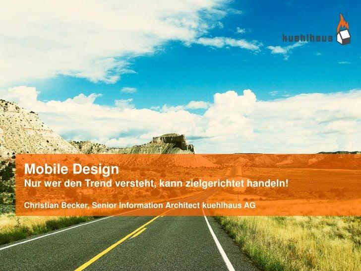 Mobile DesignNur wer den Trend versteht, kann zielgerichtet handeln!Christian Becker, Senior Information Architect kuehlha...