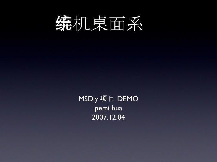 手机桌面系统 <ul><li>MSDiy 项目 DEMO </li></ul><ul><li>pemi hua </li></ul><ul><li>2007.12.04 </li></ul>