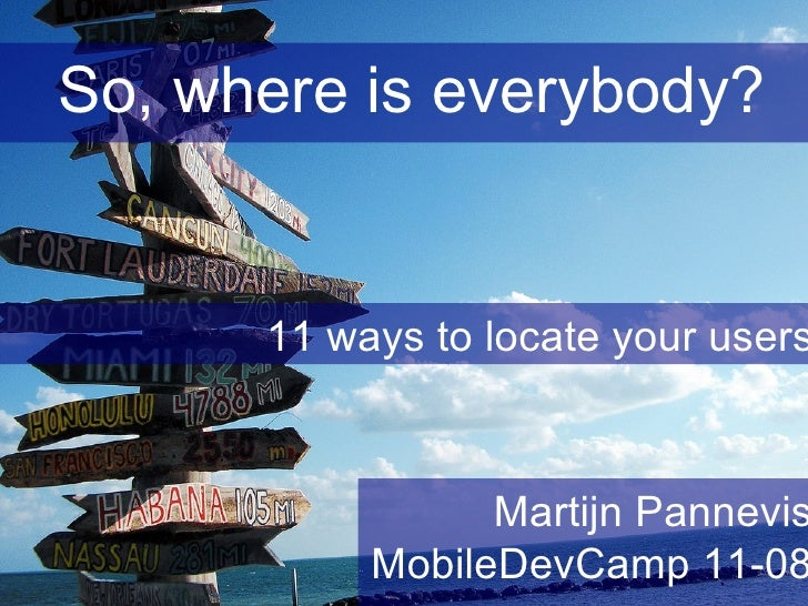 So, where is everybody? 11 ways to locate your users Martijn Pannevis MobileDevCamp 11-08