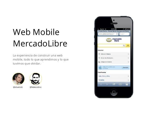 Web Mobile MercadoLibre La experiencia de construir una web mobile, todo lo que aprendimos y lo que tuvimos que olvidar. @...