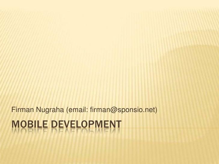 Mobile Development<br />FirmanNugraha (email: firman@sponsio.net)<br />