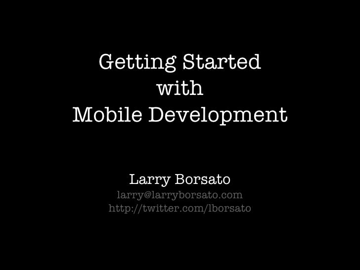 Getting Started with Mobile Development Larry Borsato [email_address] http://twitter.com/lborsato