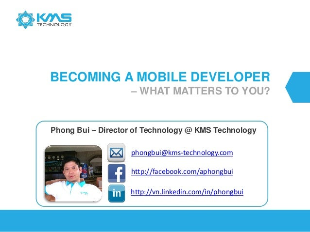 BECOMING A MOBILE DEVELOPER – WHAT MATTERS TO YOU? Phong Bui – Director of Technology @ KMS Technology http://vn.linkedin....