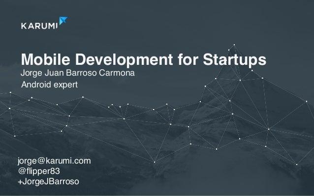 Mobile Development for Startups Jorge Juan Barroso Carmona jorge@karumi.com @flipper83 +JorgeJBarroso Android expert