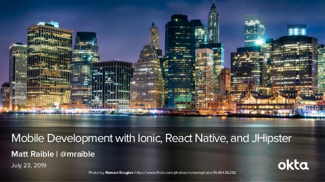 Mobile Development with Ionic, React Native, and JHipster July 23, 2019 Matt Raible | @mraible Photo by Roman Kruglov http...