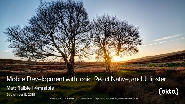Mobile Development with Ionic, React Native, and JHipster September 9, 2019 Matt Raible | @mraible Photo by Arthur Harrow ...