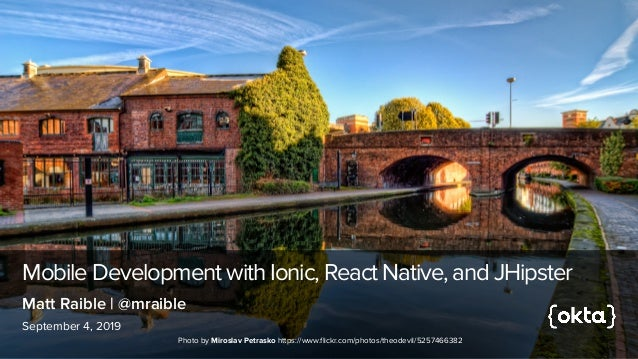 Mobile Development with Ionic, React Native, and JHipster September 4, 2019 Matt Raible | @mraible Photo by Miroslav Petra...