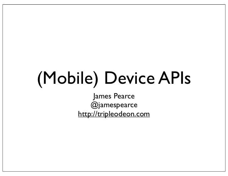 (Mobile) Device APIs          James Pearce         @jamespearce     http://tripleodeon.com