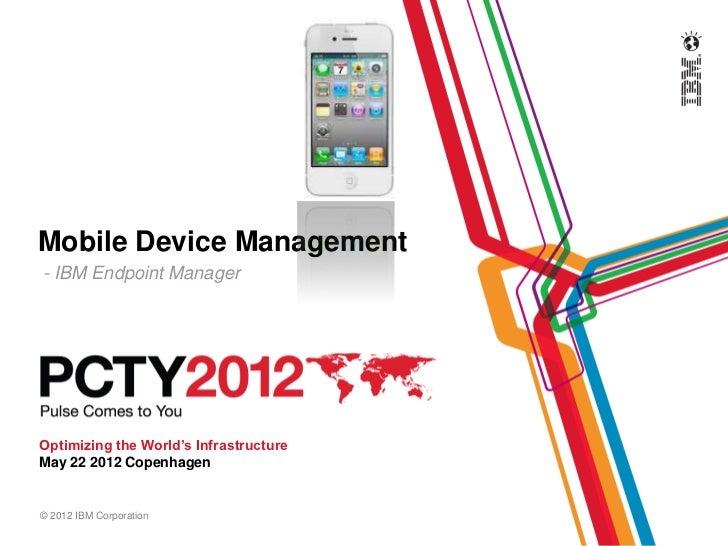 Mobile Device Management- IBM Endpoint ManagerOptimizing the World's InfrastructureMay 22 2012 Copenhagen© 2012 IBM Corpor...