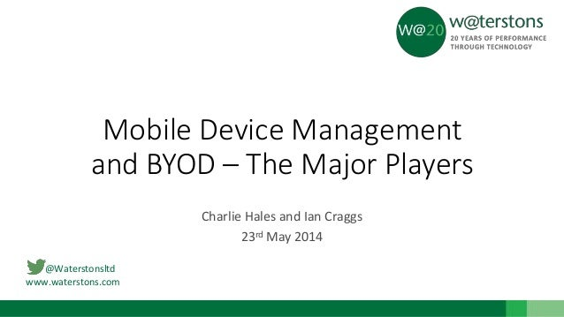 @Waterstonsltd www.waterstons.com Mobile Device Management and BYOD – The Major Players Charlie Hales and Ian Craggs 23rd ...
