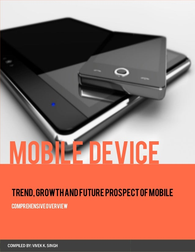 TREND,GROWTHANDFUTUREPROSPECTOFMOBILE COMPREHENSIVEOVERVIEW COMPILED BY: VIVEK K. SINGH Mobile Device