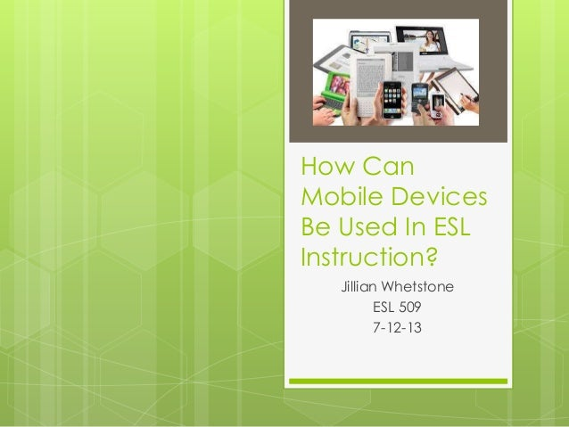 How Can Mobile Devices Be Used In ESL Instruction? Jillian Whetstone ESL 509 7-12-13