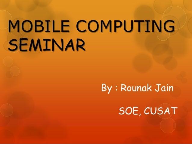 MOBILE COMPUTING SEMINAR By : Rounak Jain SOE, CUSAT