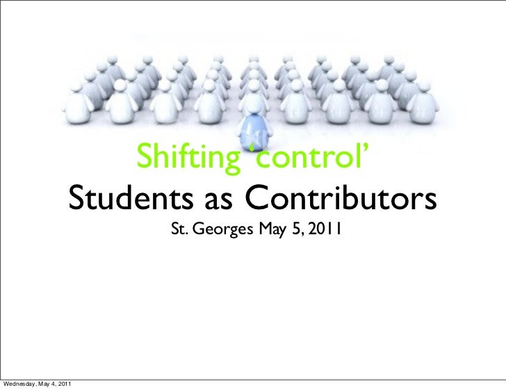 Shifting 'control'                    Students as Contributors                          St. Georges May 5, 2011Wednesday, ...