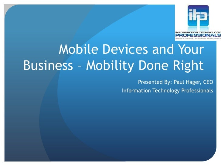 Mobile Devices and Your Business – Mobility Done Right<br />Presented By: Paul Hager, CEO<br />Information Technology Prof...