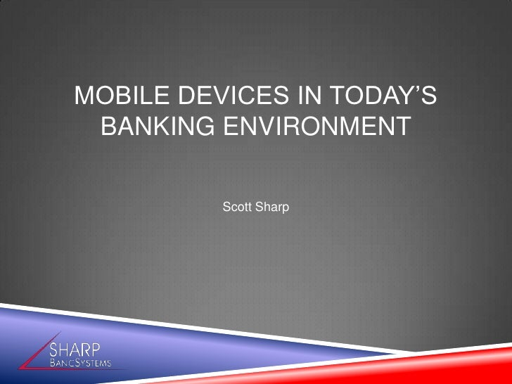 MOBILE DEVICES IN TODAY'S BANKING ENVIRONMENT          Scott Sharp