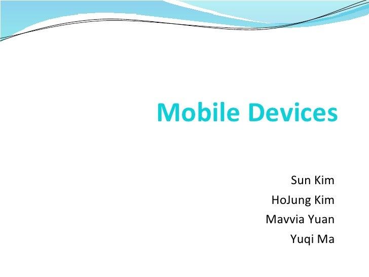 Mobile Devices Sun Kim HoJung Kim Mavvia Yuan Yuqi Ma