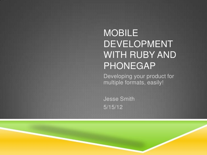 MOBILEDEVELOPMENTWITH RUBY ANDPHONEGAPDeveloping your product formultiple formats, easily!Jesse Smith5/15/12