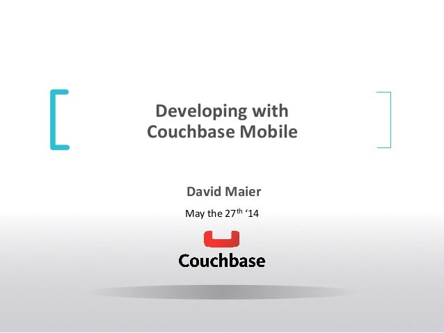 Developing  with   Couchbase  Mobile     David  Maier   May  the  27th  '14