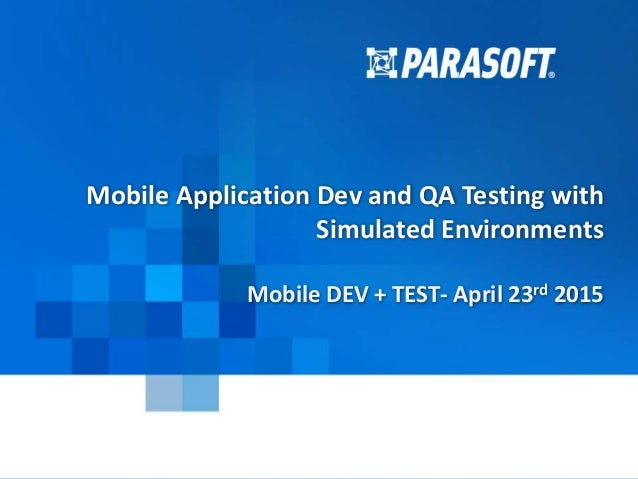 Parasoft Proprietary and Confidential 1 2015-04-23 Mobile Application Dev and QA Testing with Simulated Environments Mobil...
