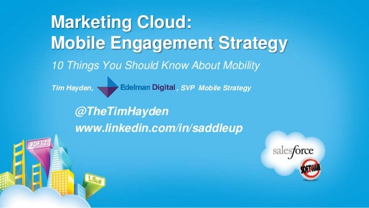 Marketing Cloud:Mobile Engagement Strategy10 Things You Should Know About MobilityTim Hayden,             , SVP Mobile Str...