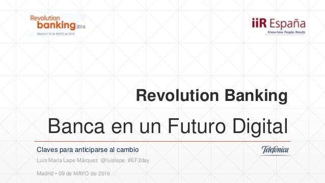 Revolution Banking Banca en un Futuro Digital Claves para anticiparse al cambio Luis Maria Lepe Márquez @luislepe #EF2day ...