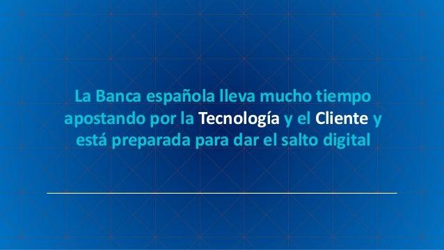 La Banca española lleva mucho tiempo apostando por la Tecnología y el Cliente y está preparada para dar el salto digital