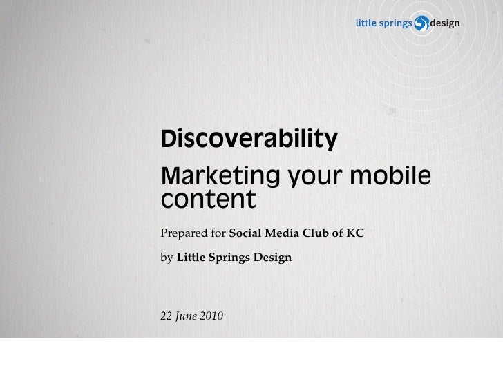 Discoverability Marketing your mobile content Prepared for Social Media Club of KC  by Little Springs Design     22 June 2...