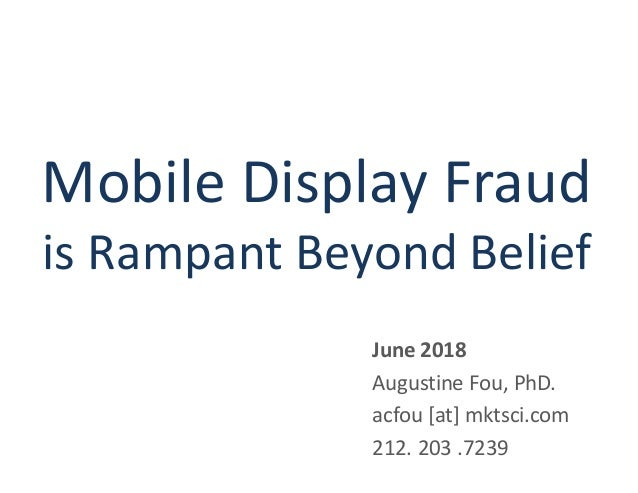 Mobile Display Fraud is Rampant Beyond Belief June 2018 Augustine Fou, PhD. acfou [at] mktsci.com 212. 203 .7239