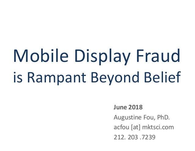 Mobile Display Fraud is Rampant Beyond Belief June 2018 Augustine Fou, PhD. acfou [at] mktsci.com 212. 203 .7239