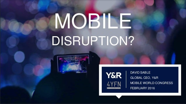 DAVID SABLE GLOBAL CEO, Y&R MOBILE WORLD CONGRESS FEBRUARY 2016 MOBILE DISRUPTION?