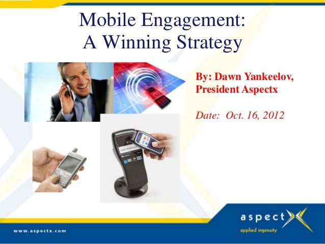 Mobile Engagement:A Winning Strategy            By: Dawn Yankeelov,            President Aspectx            Date: Oct. 16,...