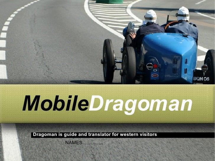 <ul><ul><li>Mobile Dragoman </li></ul></ul>Dragoman is guide and translator for western visitors NAMES...............