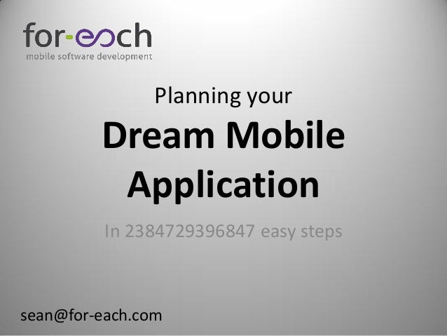 Planning your         Dream Mobile          Application          In 2384729396847 easy stepssean@for-each.com