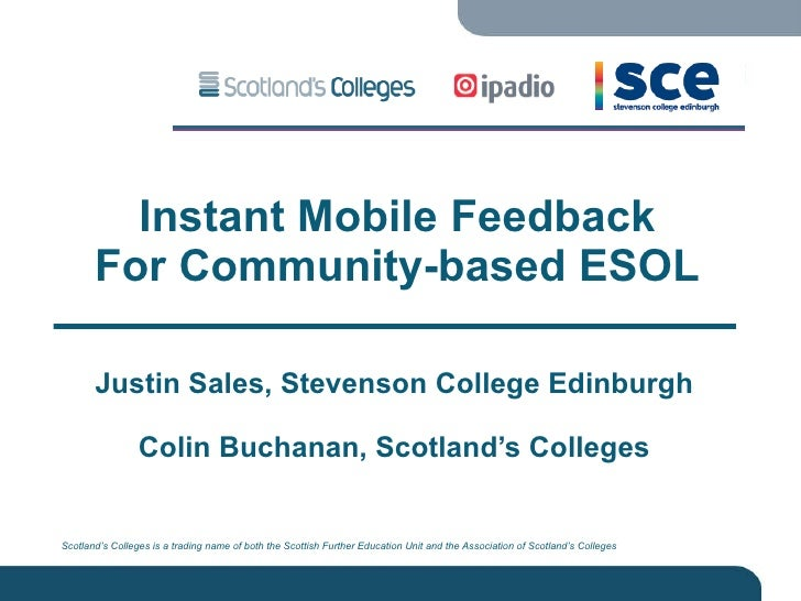 Instant Mobile Feedback For Community-based ESOL Justin Sales, Stevenson College Edinburgh Colin Buchanan, Scotland's Coll...