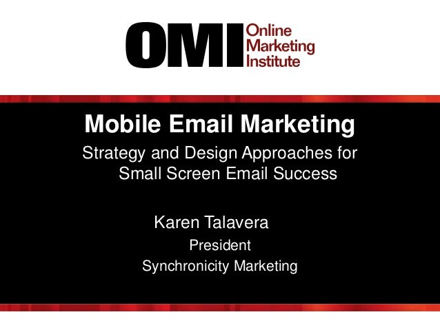 Mobile Email Marketing Strategy and Design Approaches for Small Screen Email Success Karen Talavera President Synchronicit...