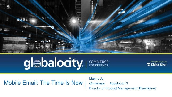 Manny JuMobile Email: The Time Is Now   @mannyju #goglobal12                                Director of Product Management...