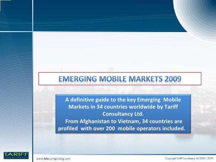 A definitive guide to the key Emerging  Mobile Markets in 34 countries worldwide by Tariff Consultancy Ltd. From Afghanist...