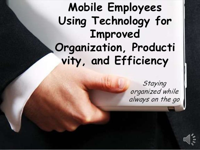 Mobile EmployeesUsing Technology for       ImprovedOrganization, Producti vity, and Efficiency                 Staying    ...