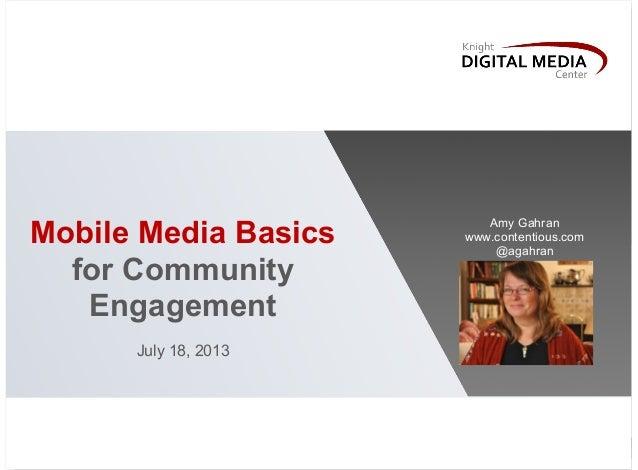 Mobile Media Basics for Community Engagement July 18, 2013 Amy Gahran www.contentious.com @agahran