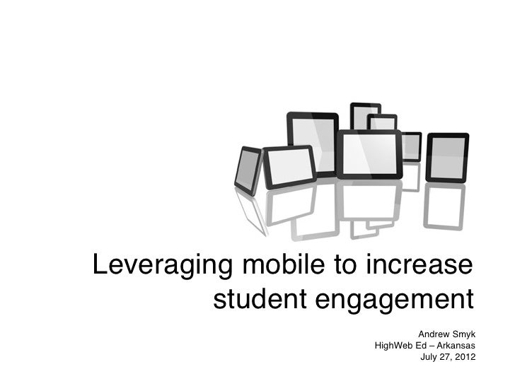 Leveraging mobile to increase         student engagement                             Andrew Smyk                     HighW...