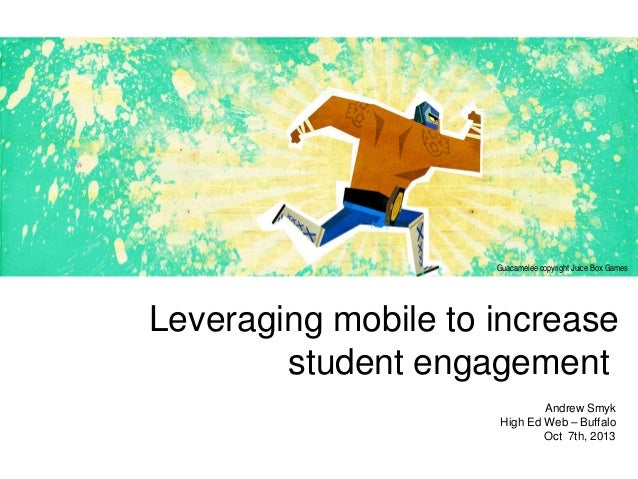 Leveraging mobile to increase student engagement Andrew Smyk High Ed Web – Buffalo Oct 7th, 2013 Guacamelee copyright Juic...