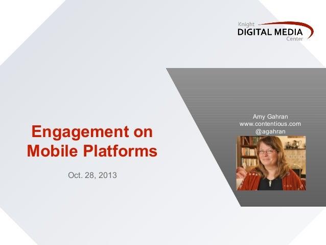 Engagement on Mobile Platforms Oct. 28, 2013  Amy Gahran www.contentious.com @agahran