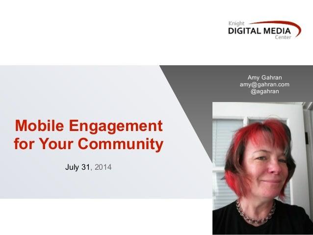 Mobile Engagement for Your Community ! July 31, 2014 ! Amy Gahran amy@gahran.com @agahran
