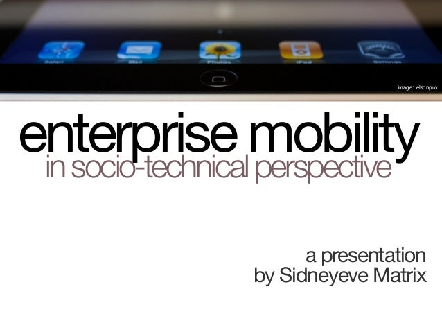 enterprise mobilityinsocio-technicalperspective a presentation by Sidneyeve Matrix image: elsonpro
