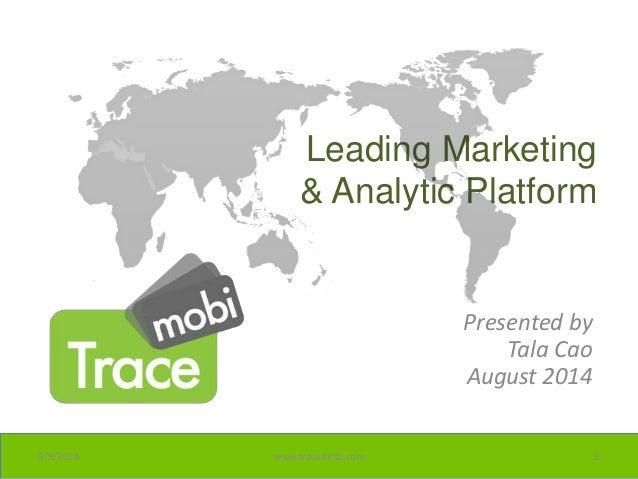 Leading Marketing  & Analytic Platform  Presented by  Tala Cao  August 2014  9/9/2014 www.tracemobi.com 1