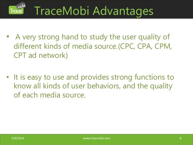 TraceMobi Advantages  • A very strong hand to study the user quality of  different kinds of media source.(CPC, CPA, CPM,  ...