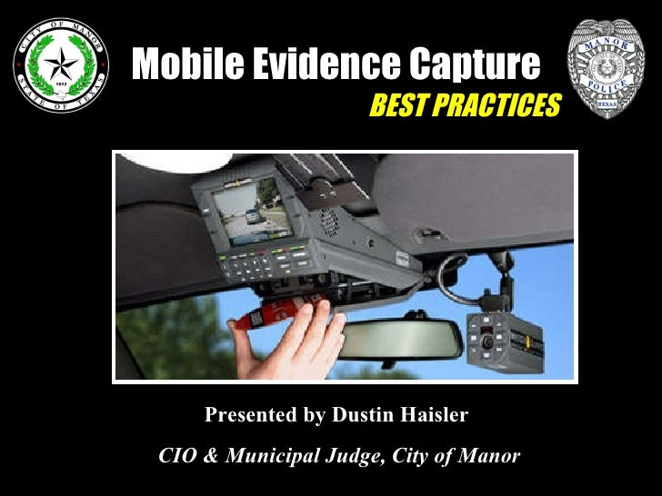 Mobile Evidence Capture BEST PRACTICES Presented by Dustin Haisler   CIO & Municipal Judge, City of Manor